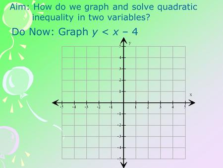 Aim: How do we graph and solve quadratic inequality in two variables? Do Now: Graph y < x – 4.