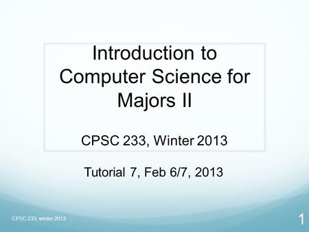 1 Introduction to Computer Science for Majors II CPSC 233, Winter 2013 CPSC 233, winter 2013 Tutorial 7, Feb 6/7, 2013.