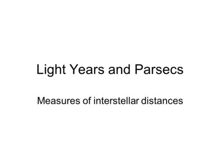 Light Years and Parsecs Measures of interstellar distances.