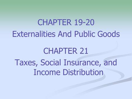 CHAPTER 19-20 Externalities And Public Goods CHAPTER 21 Taxes, Social Insurance, and Income Distribution.