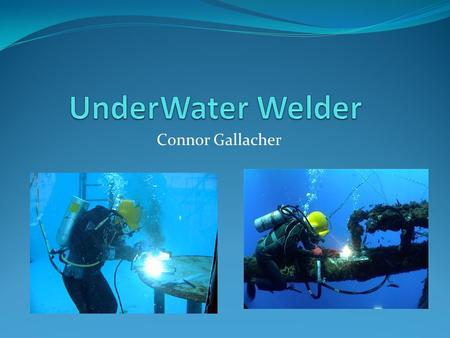 UnderWater Welder Connor Gallacher.