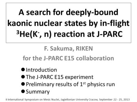 A search for deeply-bound kaonic nuclear states by in-flight 3 He(K -, n) reaction at J-PARC F. Sakuma, RIKEN for the J-PARC E15 collaboration Introduction.