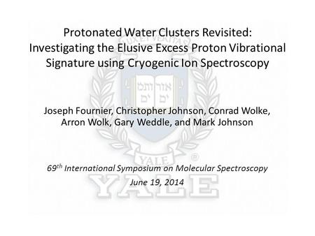 Protonated Water Clusters Revisited: Investigating the Elusive Excess Proton Vibrational Signature using Cryogenic Ion Spectroscopy Joseph Fournier, Christopher.