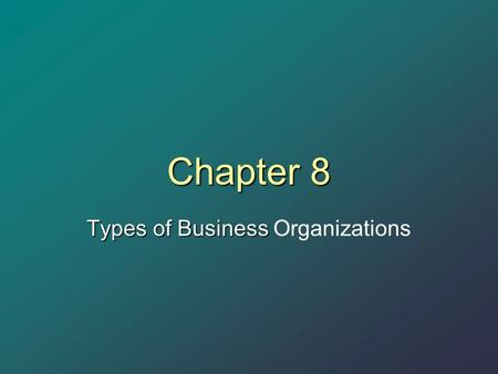 Chapter 8 Types of Business Types of Business Organizations.