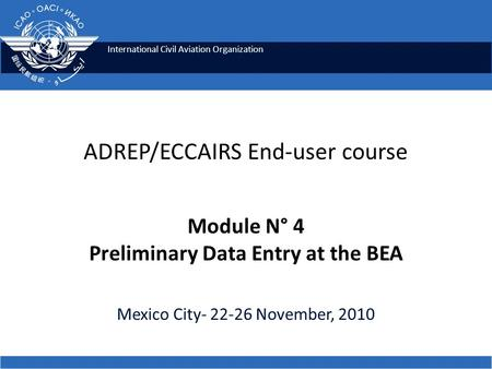 International Civil Aviation Organization ADREP/ECCAIRS End-user course Module N° 4 Preliminary Data Entry at the BEA Mexico City- 22-26 November, 2010.
