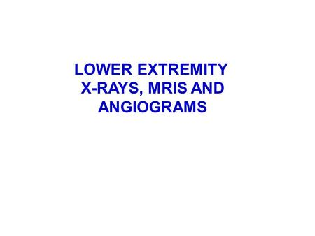 LOWER EXTREMITY X-RAYS, MRIS AND ANGIOGRAMS.