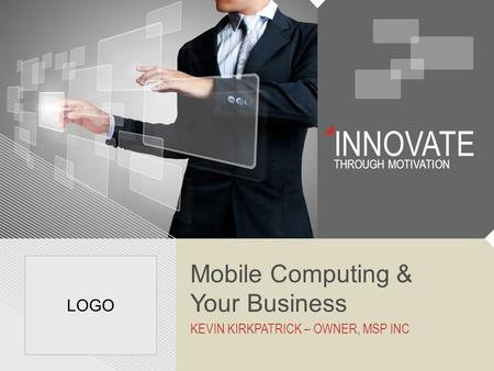 INNOVATE THROUGH MOTIVATION Mobile Computing & Your Business KEVIN KIRKPATRICK – OWNER, MSP INC LOGO.