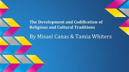 The Development and Codification of Religious and Cultural Traditions By Misael Canas & Tamia Whiters.