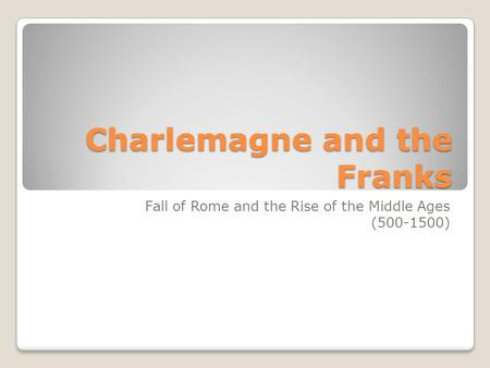 Charlemagne and the Franks Fall of Rome and the Rise of the Middle Ages (500-1500)