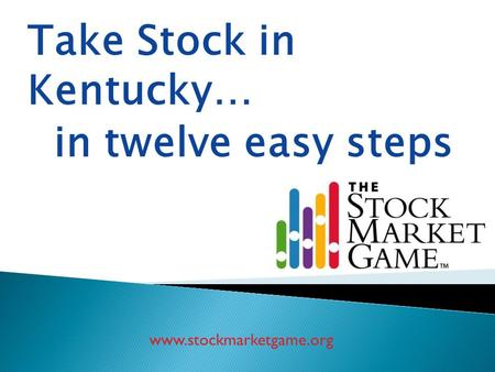 Www.stockmarketgame.org Take Stock in Kentucky… in twelve easy steps.