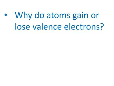 Why do atoms gain or lose valence electrons?. TO BECOME STABLE Why do atoms gain or lose valence electrons?