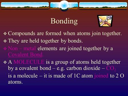 Bonding  Compounds are formed when atoms join together.  They are held together by bonds.  Non – metal elements are joined together by a Covalent Bond.