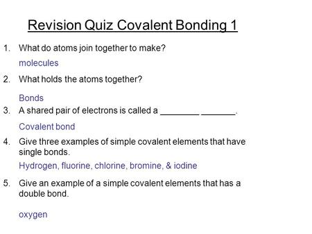 Revision Quiz Covalent Bonding 1 1.What do atoms join together to make? 2.What holds the atoms together? 3.A shared pair of electrons is called a ________.