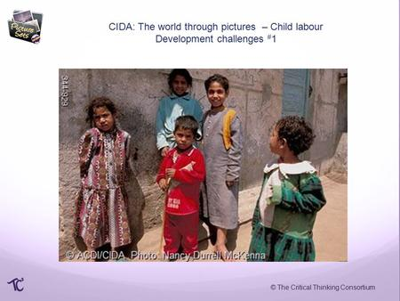 © The Critical Thinking Consortium CIDA: The world through pictures – Child labour Development challenges # 1.