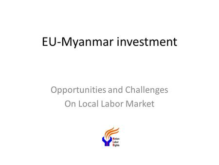 EU-Myanmar investment Opportunities and Challenges On Local Labor Market.