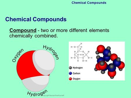Copyright Pearson Prentice Hall Chemical Compounds Compound - two or more different elements chemically combined.
