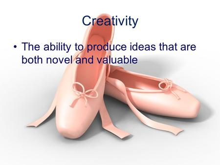 Creativity The ability to produce ideas that are both novel and valuable.