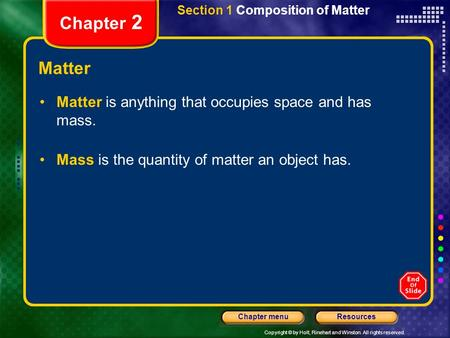 Copyright © by Holt, Rinehart and Winston. All rights reserved. ResourcesChapter menu Section 1 Composition of Matter Chapter 2 Matter Matter is anything.