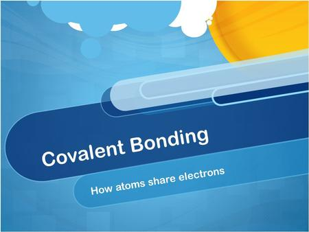 "Covalent Bonding How atoms share electrons. Very simple covalent bonds Two atoms share electrons to get a valence ""Octet"" Cl - Cl."
