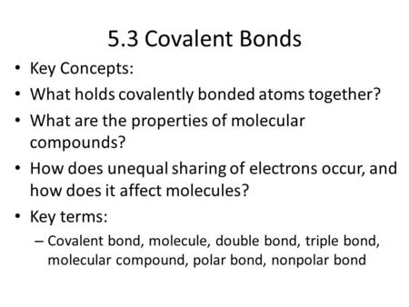 5.3 Covalent Bonds Key Concepts: What holds covalently bonded atoms together? What are the properties of molecular compounds? How does unequal sharing.