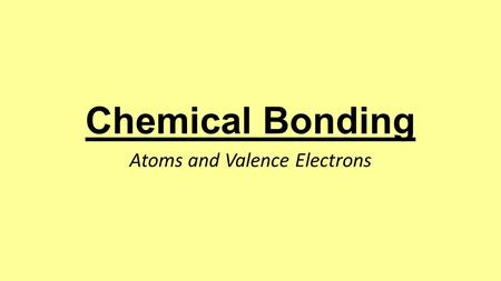Chemical Bonding Atoms and Valence Electrons. Chemical Bond: the force of attraction that holds atoms together as a result of the rearrangement of electrons.