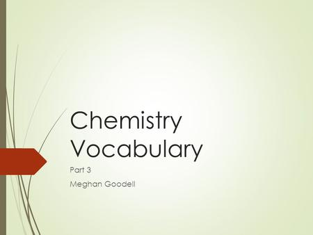 Chemistry Vocabulary Part 3 Meghan Goodell. Chemical Equation  Shorthand form, used for writing what reactants are used and what products are formed.