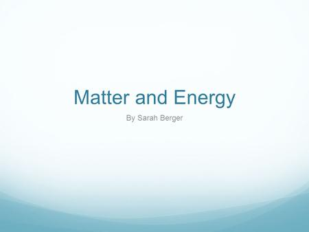 Matter and Energy By Sarah Berger. Matter Matter is everything that takes up space. It is every drop of water, Strand of hair, and Every star in the sky.