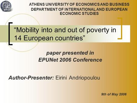 """Mobility into and out of poverty in 14 European countries"" Author-Presenter: Eirini Andriopoulou ATHENS UNIVERSITY OF ECONOMICS AND BUSINESS DEPARTMENT."