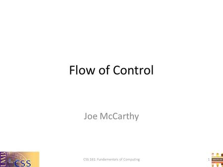 Flow of Control Joe McCarthy CSS 161: Fundamentals of Computing1.
