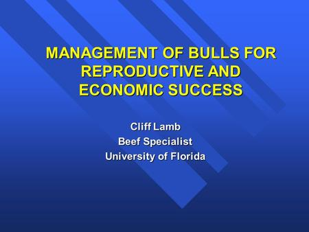 MANAGEMENT OF BULLS FOR REPRODUCTIVE AND ECONOMIC SUCCESS Cliff Lamb Beef Specialist University of Florida.