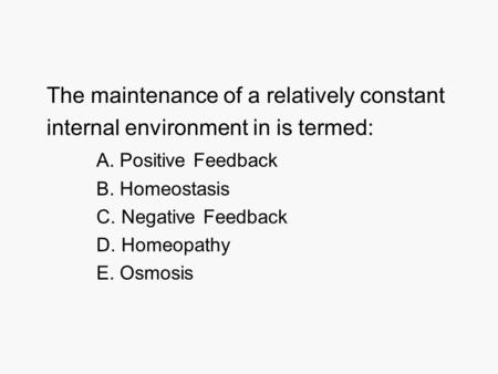 The maintenance of a relatively constant internal environment in is termed: A. Positive Feedback B. Homeostasis C. Negative Feedback D. Homeopathy E. Osmosis.