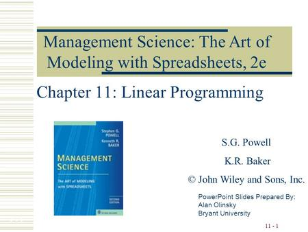 7 - 1 11 - 1 Chapter 11: Linear Programming PowerPoint Slides Prepared By: Alan Olinsky Bryant University Management Science: The Art of Modeling with.