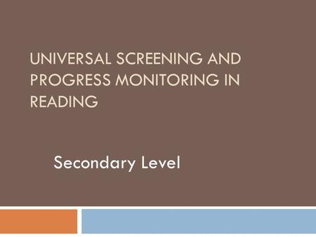 UNIVERSAL SCREENING AND PROGRESS MONITORING IN READING Secondary Level.