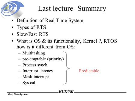 Real Time System KUKUM Last lecture- Summary Definition of Real Time System Types of RTS Slow/Fast RTS What is OS & its functionality, Kernel ?, RTOS how.