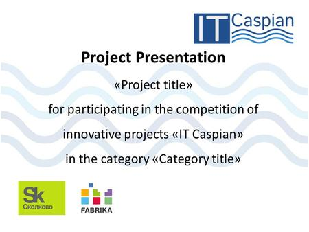 Project Presentation «Project title» for participating in the competition of innovative projects «IT Caspian» in the category «Category title»