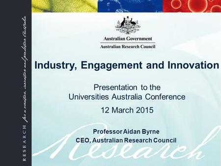 Industry, Engagement and Innovation Presentation to the Universities Australia Conference 12 March 2015 Professor Aidan Byrne CEO, Australian Research.