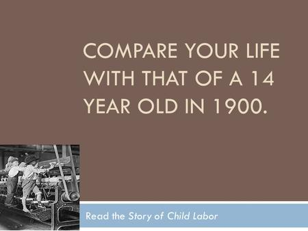 COMPARE YOUR LIFE WITH THAT OF A 14 YEAR OLD IN 1900. Read the Story of Child Labor.