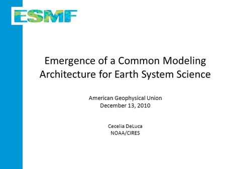 Emergence of a Common Modeling Architecture for Earth System Science American Geophysical Union December 13, 2010 Cecelia DeLuca NOAA/CIRES.