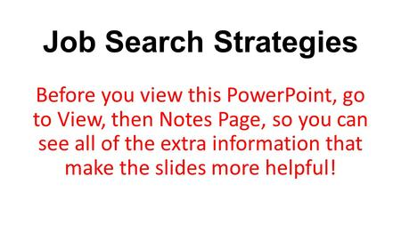 Job Search Strategies Before you view this PowerPoint, go to View, then Notes Page, so you can see all of the extra information that make the slides more.