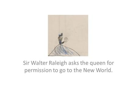 Sir Walter Raleigh asks the queen for permission to go to the New World.