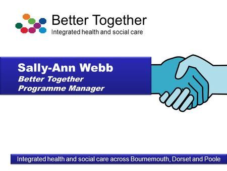 Better Together Integrated health and social care Integrated health and social care across Bournemouth, Dorset and Poole Sally-Ann Webb Better Together.