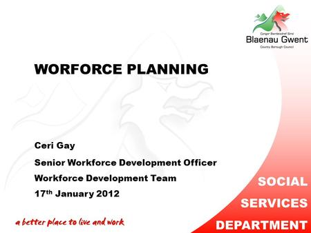 WORFORCE PLANNING Ceri Gay Senior Workforce Development Officer Workforce Development Team 17 th January 2012 SOCIAL SERVICES DEPARTMENT.