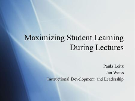 Maximizing Student Learning During Lectures Paula Leitz Jan Weiss Instructional Development and Leadership Paula Leitz Jan Weiss Instructional Development.