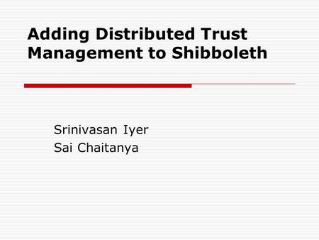 Adding Distributed Trust Management to Shibboleth Srinivasan Iyer Sai Chaitanya.