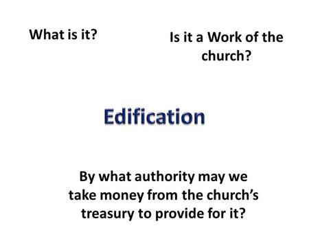 What is it? Is it a Work of the church? By what authority may we take money from the church's treasury to provide for it?