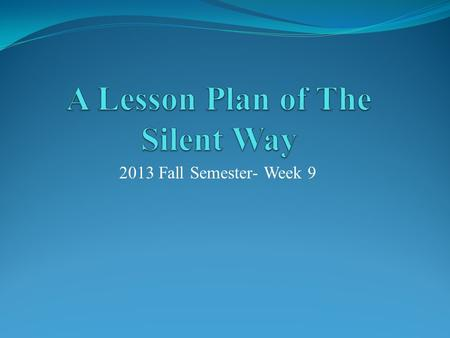 2013 Fall Semester- Week 9. Step One  Make a brief introduction of The Silent Way with a PPT (10 minutes)  Explain to the classmates (5 minutes) 1.