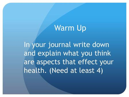 Warm Up In your journal write down and explain what you think are aspects that effect your health. (Need at least 4)