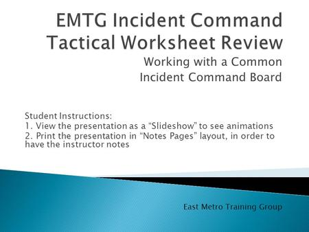 "Working with a Common Incident Command Board East Metro Training Group Student Instructions: 1. View the presentation as a ""Slideshow"" to see animations."