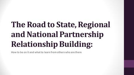 The Road to State, Regional and National Partnership Relationship Building: How to be on it and what to learn from others who are there.