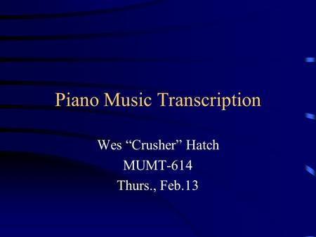 "Piano Music Transcription Wes ""Crusher"" Hatch MUMT-614 Thurs., Feb.13."
